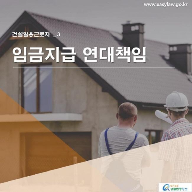 건설일용근로자 _ 3 임금지급 연대책임  www.easylaw.go.kr 찾기 쉬운 생활법령정보 로고